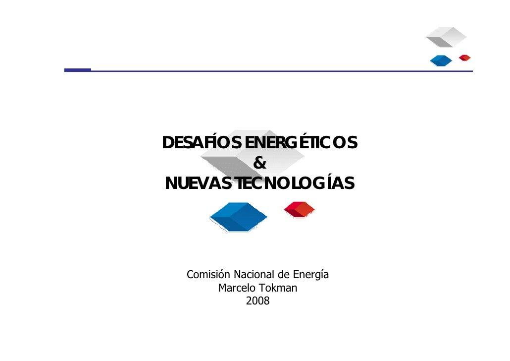 DESAFÍOS ENERGÉTICOS           & NUEVAS TECNOLOGÍAS       Comisión Nacional de Energía         Marcelo Tokman             ...