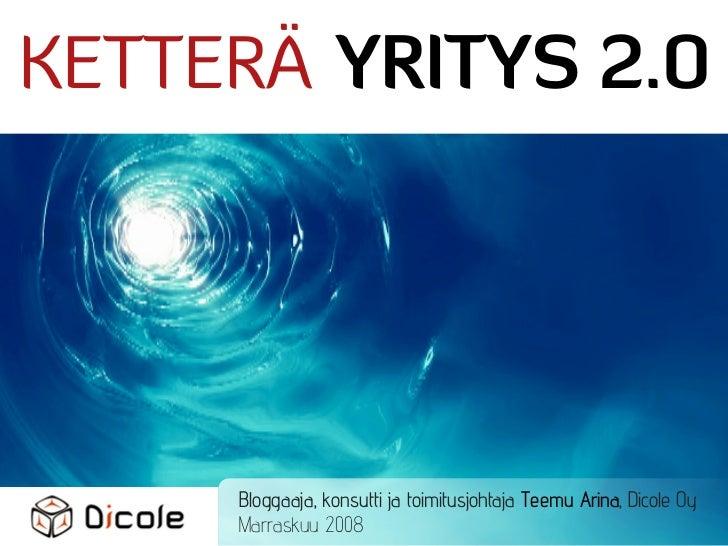 KETTERÄ YRITYS 2.0          Bloggaaja, konsutti ja toimitusjohtaja Teemu Arina, Dicole Oy      Marraskuu 2008