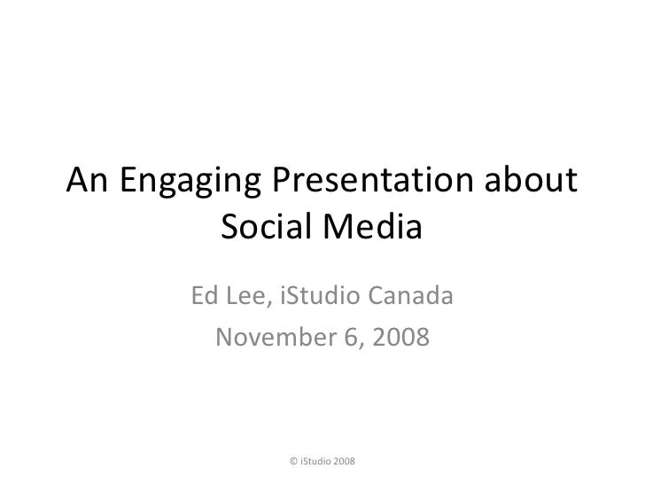 An Engaging Presentation about          Social Media        Ed Lee, iStudio Canada          November 6, 2008              ...