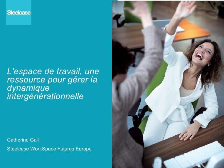 Catherine Gall Steelcase WorkSpace Futures Europe L'espace de travail, une  ressource pour gérer la dynamique intergénérat...