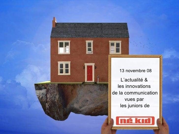 13 novembre 08 L'actualité &  les innovations  de la communication vues par  les juniors de