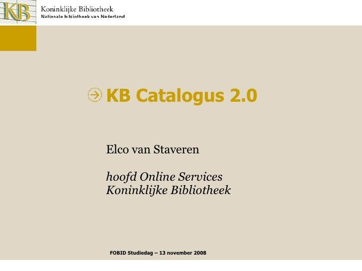 Elco van Staveren hoofd Online Services Koninklijke Bibliotheek KB Catalogus 2.0 FOBID Studiedag – 13 november 2008