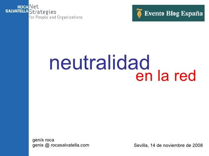en la red genís roca genis @ rocasalvatella.com Sevilla, 14 de noviembre de 2008 neutralidad