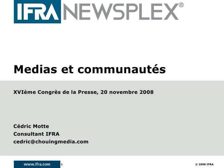 Medias et communautés XVIème Congrès de la Presse, 20 novembre 2008     Cédric Motte Consultant IFRA cedric@chouingmedia.c...
