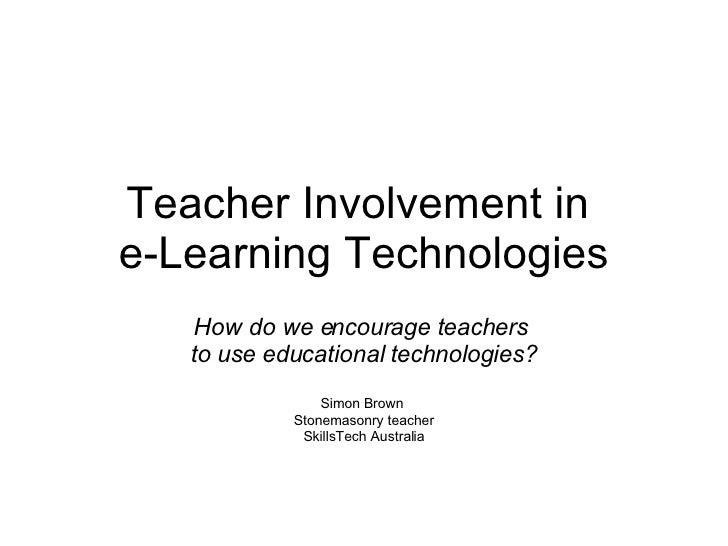 Teacher Involvement in  e-Learning Technologies How do we encourage teachers  to use educational technologies? Simon Brown...