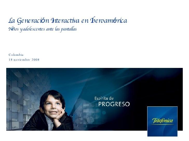 La Generaci ó n Interactiva en Iberoam é rica Ni ñ os y adolescentes ante las pantallas Colombia 18 noviembre 2008