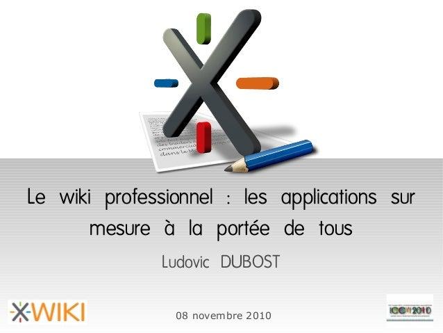 Le wiki professionnel : les applications sur mesure à la portée de tous Ludovic DUBOST 08 novembre 2010