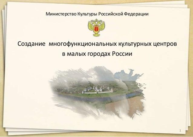 Министерство Культуры Российской Федерации Создание многофункциональных культурных центров в малых городах России 1
