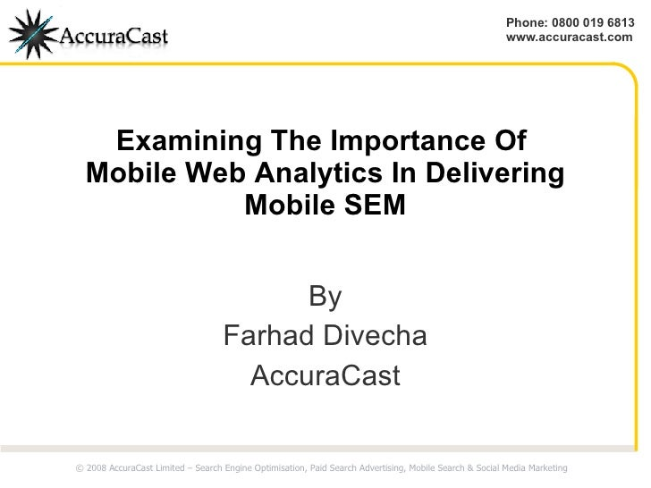 Examining The Importance Of  Mobile Web Analytics In Delivering Mobile SEM By Farhad Divecha AccuraCast © 2008 AccuraCast ...