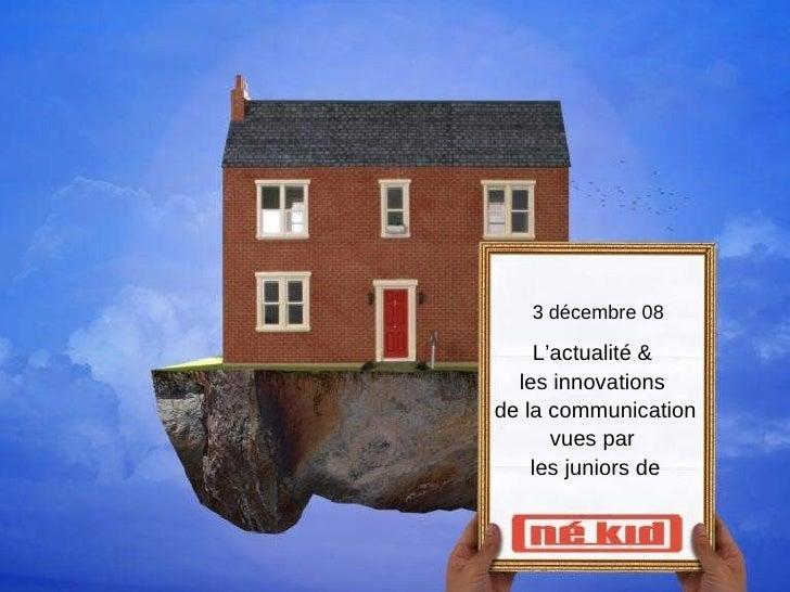 3 décembre 08 L'actualité &  les innovations  de la communication vues par  les juniors de