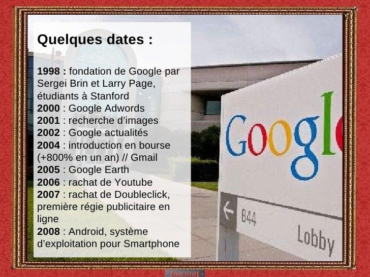 Quelques dates : 1998 :  fondation de Google par Sergei Brin et Larry Page, étudiants à Stanford 2000  : Google Adwords 20...