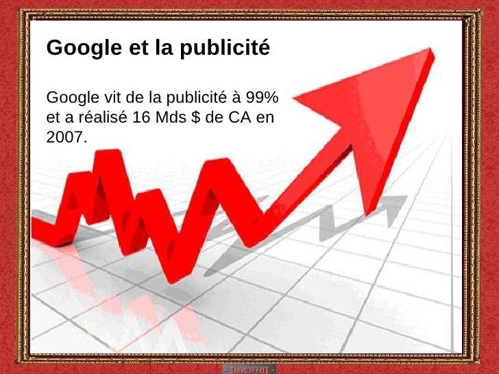 Google et la publicité Google vit de la publicité à 99% et a réalisé 16 Mds $ de CA en 2007.