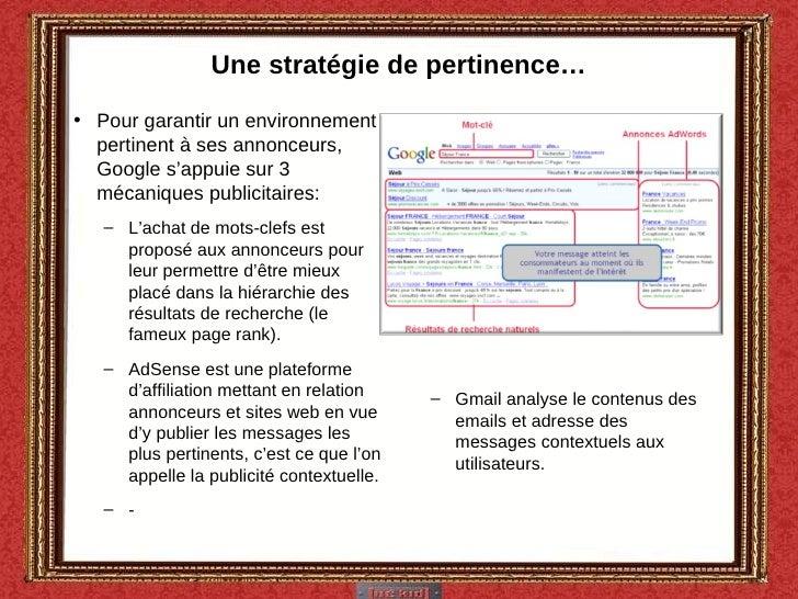 Une stratégie de pertinence… <ul><li>Pour garantir un environnement pertinent à ses annonceurs, Google s'appuie sur 3 méca...