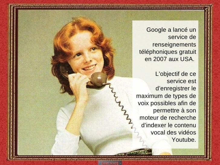 Google a lancé un service de renseignements téléphoniques gratuit en 2007 aux USA.  L'objectif de ce service est d'enregis...