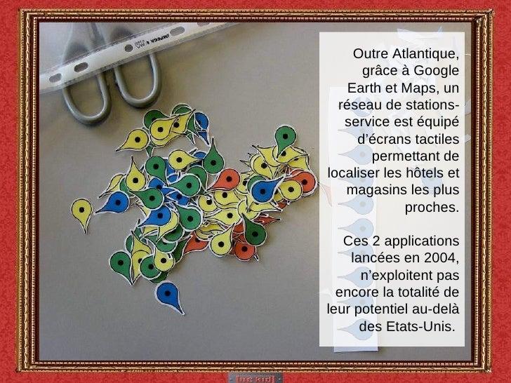 Outre Atlantique, grâce à Google Earth et Maps, un réseau de stations-service est équipé d'écrans tactiles permettant de l...