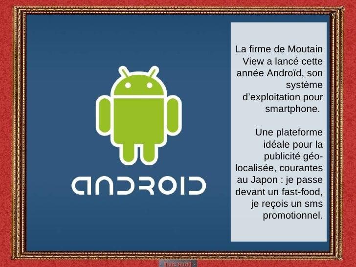 La firme de Moutain View a lancé cette année Androïd, son système d'exploitation pour smartphone.  Une plateforme idéale p...