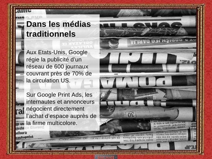 Dans les médias traditionnels Aux Etats-Unis, Google régie la publicité d'un réseau de 600 journaux  couvrant près de 70% ...