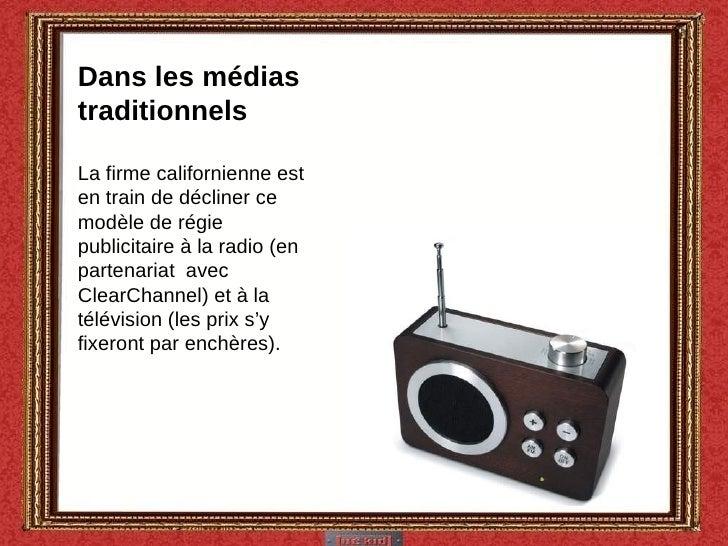 Dans les médias traditionnels La firme californienne est en train de décliner ce modèle de régie publicitaire à la radio (...