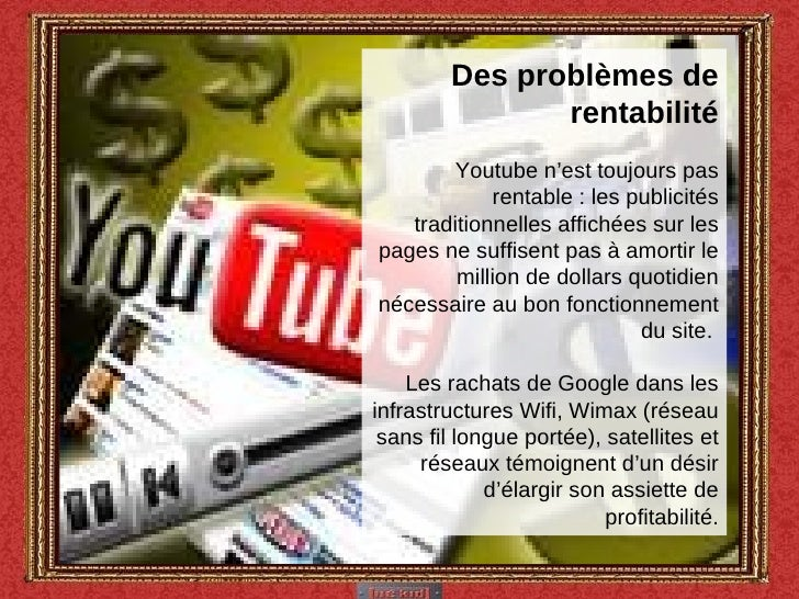 Des problèmes de rentabilité  Youtube n'est toujours pas rentable : les publicités traditionnelles affichées sur les pages...