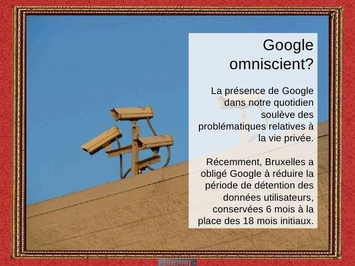 Google omniscient? La présence de Google dans notre quotidien soulève des problématiques relatives à la vie privée. Récemm...