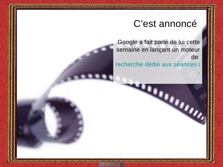 C'est annoncé  Google a fait parlé de lui cette semaine en lançant un moteur de  recherche dédié aux séances de cinéma .