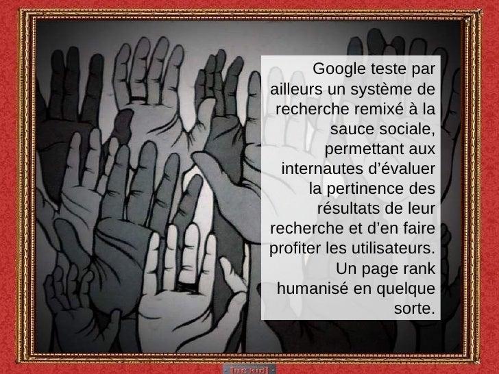 Google teste par ailleurs un système de recherche remixé à la sauce sociale, permettant aux internautes d'évaluer la perti...