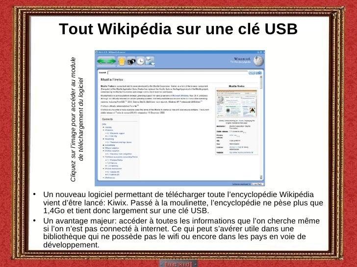 Tout Wikipédia sur une clé USB <ul><li>Un nouveau logiciel permettant de télécharger toute l'encyclopédie Wikipédia vient ...