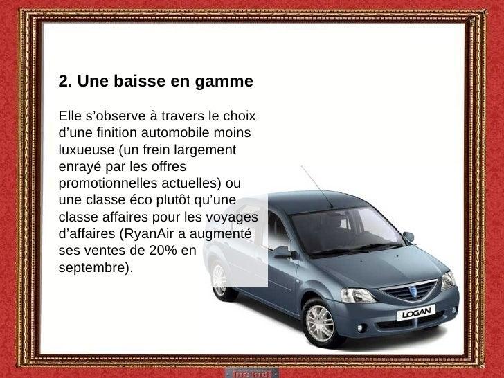 2. Une baisse en gamme Elle s'observe à travers le choix d'une finition automobile moins luxueuse (un frein largement enra...