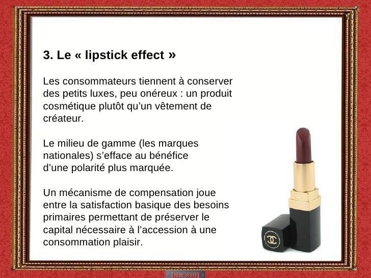 3. Le «lipstick effect » Les consommateurs tiennent à conserver des petits luxes, peu onéreux : un produit cosmétique pl...