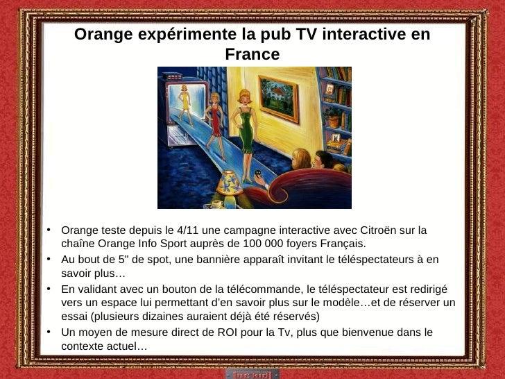 Orange expérimente la pub TV interactive en France <ul><li>Orange teste depuis le 4/11 une campagne interactive avec Citro...