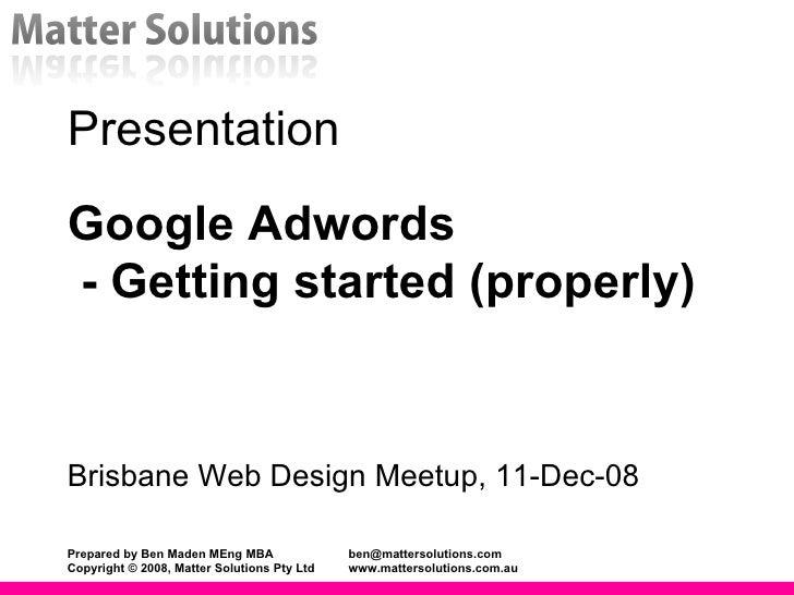 Presentation Google Adwords  - Getting started (properly)  Brisbane Web Design Meetup, 11-Dec-08 Prepared by Ben Maden MEn...
