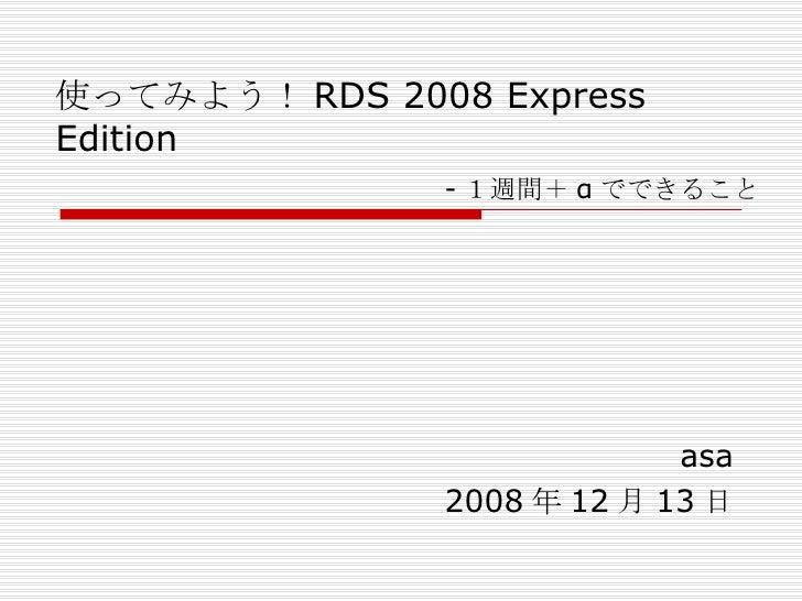 使ってみよう! RDS 2008 Express Edition   asa 2008 年 12 月 13 日 - 1週間+ α でできること