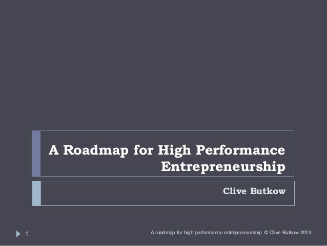 A Roadmap for High Performance Entrepreneurship Clive Butkow  1  A roadmap for high performance entrepreneurship © Clive B...