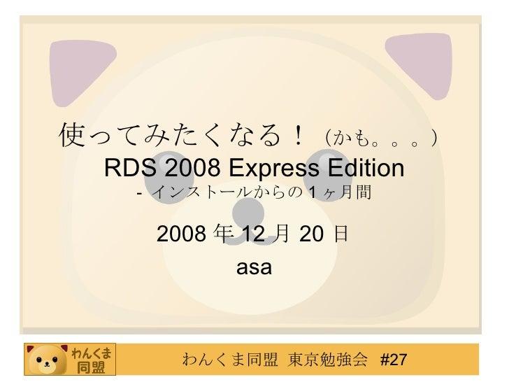 使ってみたくなる! (かも。。。) RDS 2008 Express Edition -  インストールからの 1 ヶ月間 2008 年 12 月 20 日 asa