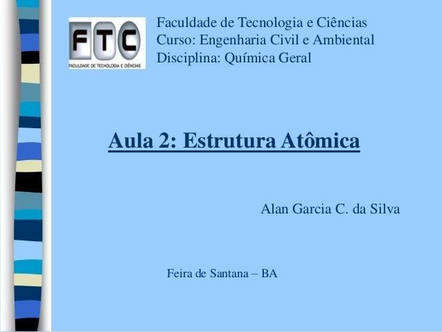Faculdade de Tecnologia e Ciências  Curso: Engenharia Civil e Ambiental  Disciplina: Química Geral  Aula 2: Estrutura Atôm...