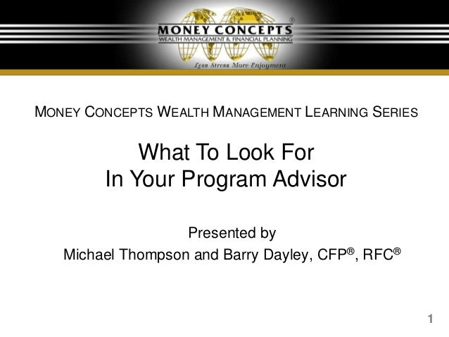 1 Presented by Michael Thompson and Barry Dayley, CFP®, RFC® MONEY CONCEPTS WEALTH MANAGEMENT LEARNING SERIES What To Look...
