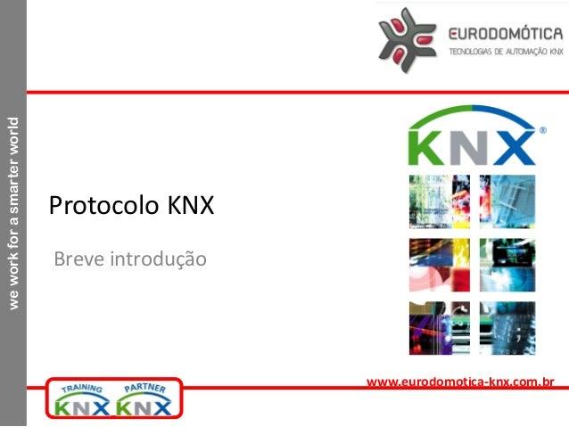 weworkforasmarterworld www.eurodomotica-knx.com.br Protocolo KNX Breve introdução