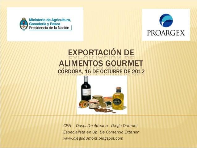 EXPORTACIÓN DEALIMENTOS GOURMETCÓRDOBA, 16 DE OCTUBRE DE 2012 CPN – Desp. De Aduana - Diego Dumont Especialista en Op. De ...