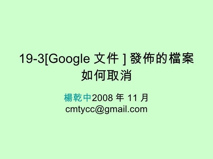 19-3[Google 文件 ] 發佈的檔案如何取消 楊乾中 2008 年 11 月  [email_address]