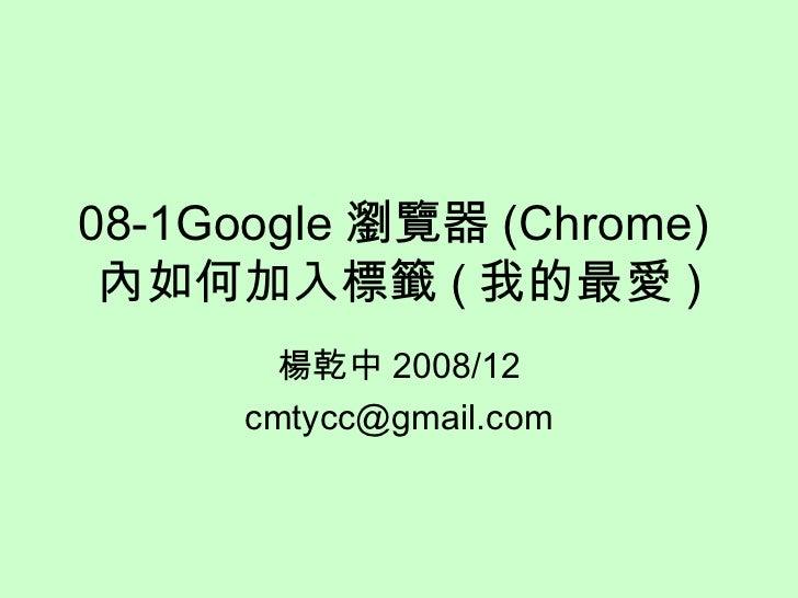 08-1Google 瀏覽器 (Chrome) 內如何加入標籤 ( 我的最愛 ) 楊乾中 2008/12 [email_address]