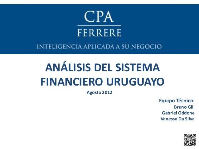 ANÁLISIS DEL SISTEMA FINANCIERO URUGUAYO Agosto 2012 Equipo Técnico: Bruno Gili Gabriel Oddone Vanessa Da Silva