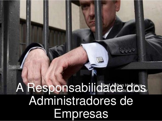 A Responsabilidade dos Administradores de Empresas  Prof. Milton Henrique mcouto@catolica-es.edu.br