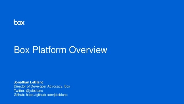 Box Platform Overview Jonathan LeBlanc Director of Developer Advocacy, Box Twitter: @jcleblanc Github: https://github.com/...