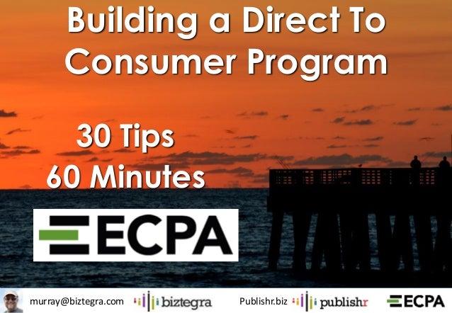 murray@biztegra.com Publishr.biz Building a Direct To Consumer Program 30 Tips 60 Minutes