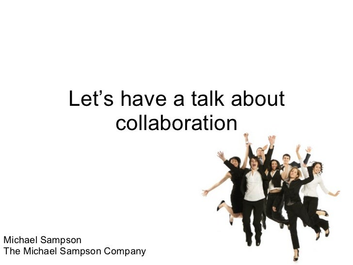 Let's have a talk about collaboration Michael Sampson The Michael Sampson Company