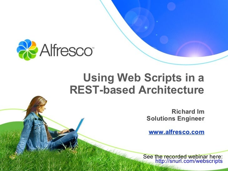 Using Web Scripts in a REST-based Architecture Richard Im Solutions Engineer www.alfresco.com See the recorded webinar her...