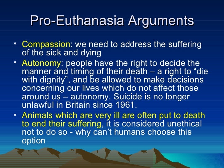 pros euthanasia essay The arguments against euthanasia: man lies on hospital bed holding woman's hand alternative treatments are available, such as palliative care and hospices we do not have to kill the patient to kill the symptoms nearly all pain can be relieved there is no 'right' to be killed and there are real dangers of 'slippery slopes.