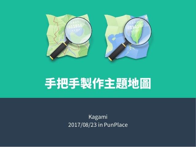 手把手製作主題地圖 Kagami 2017/08/23 in PunPlace