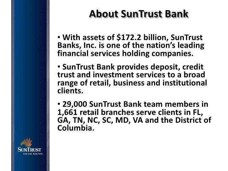 About SunTrust Bank• With assets of $172.2 billion, SunTrustBanks, Inc. is one of the nation's leadingfinancial services h...