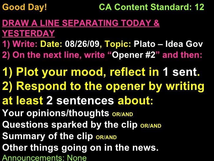 Good Day!  CA Content Standard: 12 DRAW A LINE SEPARATING TODAY & YESTERDAY 1) Write:   Date:  08/26/09 , Topic:  Plato – ...